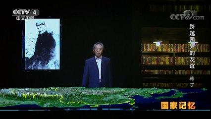 《国家记忆》 20170905 《跨越国界的友谊》系列 第一集 韩丁   CCTV-4