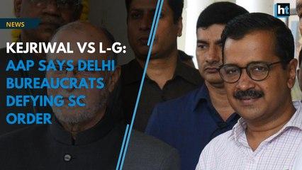 Kejriwal vs L-G: AAP says Delhi bureaucrats defying SC order