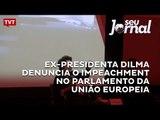 Ex-presidenta Dilma denuncia o impeachment no Parlamento da União Europeia