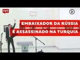 Embaixador da Rússia é assassinado na Turquia