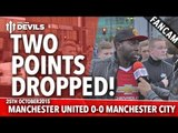 Two Points Dropped! | Manchester United 0-0 Manchester City | FANCAM