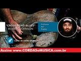 Cross Road Blues - Robert Johnson  (VIOLÃO BLUES) - Cordas e Música