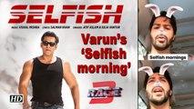 Varun's 'Selfish morning' with Salman's 'Selfish' Song
