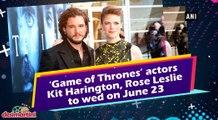Game of Thrones actors Kit Harington, Rose Leslie to wed on June 23