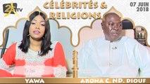 CÉLÉBRITÉS ET RELIGION DU 07 JUIN 2018 AVEC YAWA - INVITÉ MINISTRE ARONA C. ND. DIOUF