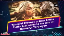 'Game of Thrones' actress Emilia Clarke bids adieu to her role of Daenerys Targaryen
