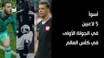 أسوأ 5 لاعبين في الجولة الأولى في كأس العالم