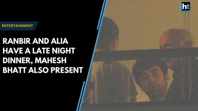 Ranbir and Alia dine late at home, Mahesh Bhatt also present