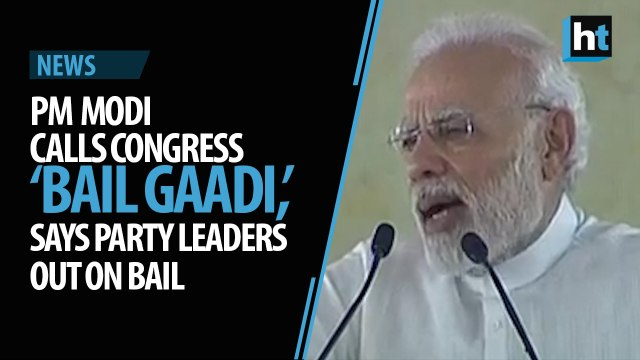 PM Modi calls Congress 'bail gaadi', says party leaders out on bail