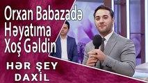 Orxan Babazadə - Həyatıma Xoş Gəldin (Hər Şey Daxil)