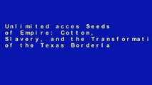 Unlimited acces Seeds of Empire: Cotton, Slavery, and the Transformation of the Texas Borderlands,