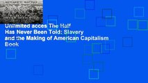 Unlimited acces The Half Has Never Been Told: Slavery and the Making of American Capitalism Book