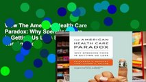 View The American Health Care Paradox: Why Spending More is Getting Us Less Ebook The American