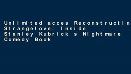 Unlimited acces Reconstructing Strangelove: Inside Stanley Kubrick s Nightmare Comedy Book