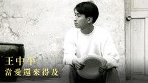 王中平-當愛還來得及 MV