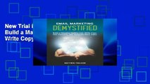 New Trial Email Marketing Demystified: Build a Massive Mailing List, Write Copy that Converts and
