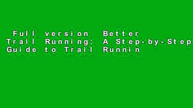 Full version  Better Trail Running: A Step-by-Step Guide to Trail Running and Racing, from Half