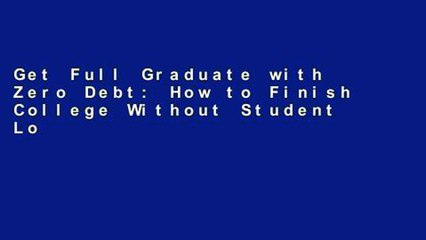 Get Full Graduate with Zero Debt: How to Finish College Without Student Loans For Any device