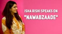Actress Isha Rishi speaks on Nawabzaade