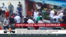 Fatih'i savaş alanına çevirdiler
