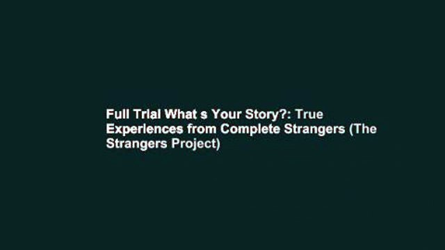 Full Trial What s Your Story?: True Experiences from Complete Strangers (The Strangers Project)