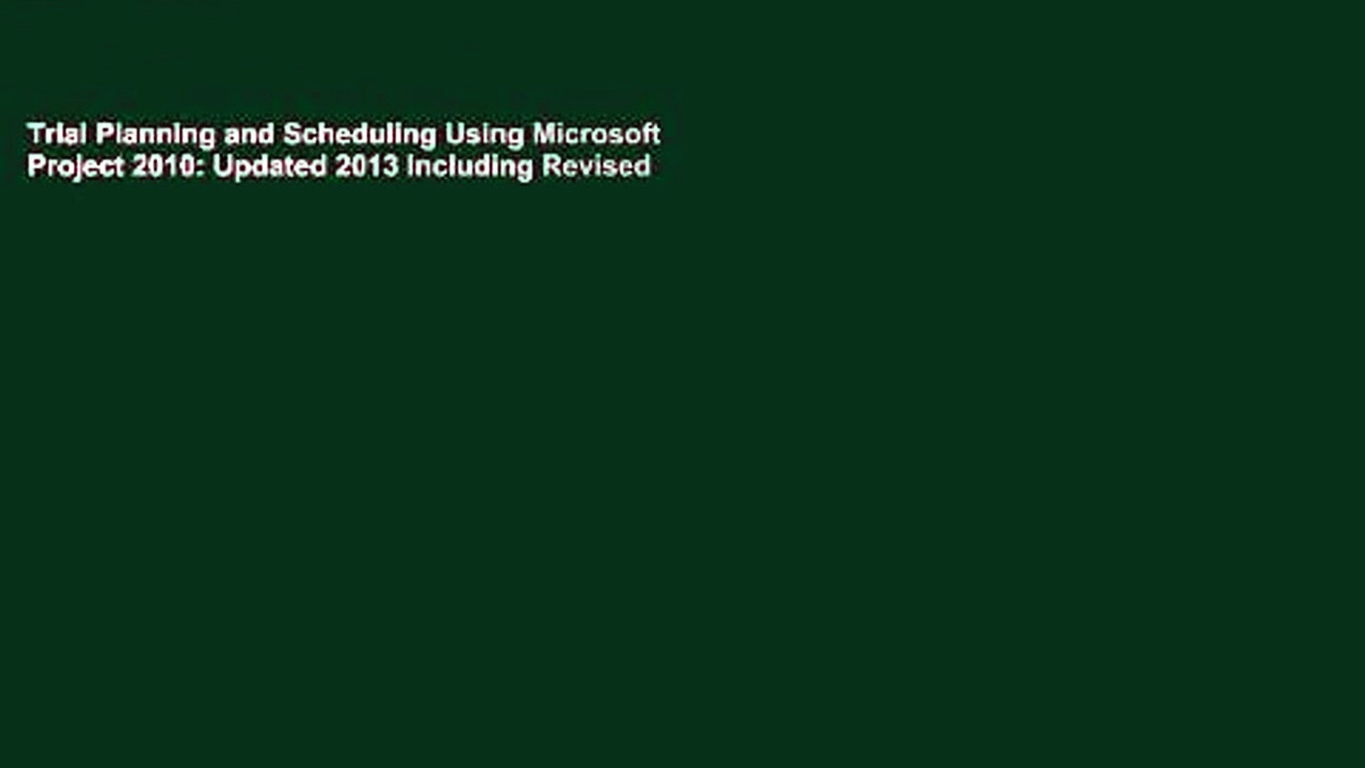 Trial Planning and Scheduling Using Microsoft Project 2010: Updated 2013  Including Revised