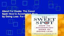 About For Books  The Sweet Spot: How to Accomplish More by Doing Less  For Kindle
