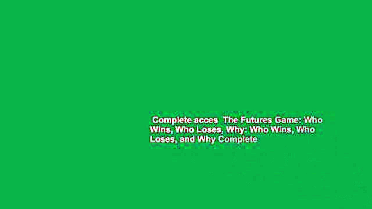 Complete acces  The Futures Game: Who Wins, Who Loses, Why: Who Wins, Who Loses, and Why Complete