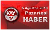 6 Ağustos 2018 Kay Tv Haber