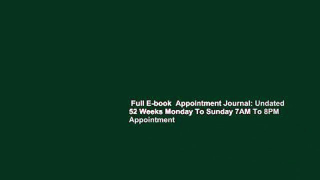 Full E-book  Appointment Journal: Undated 52 Weeks Monday To Sunday 7AM To 8PM Appointment