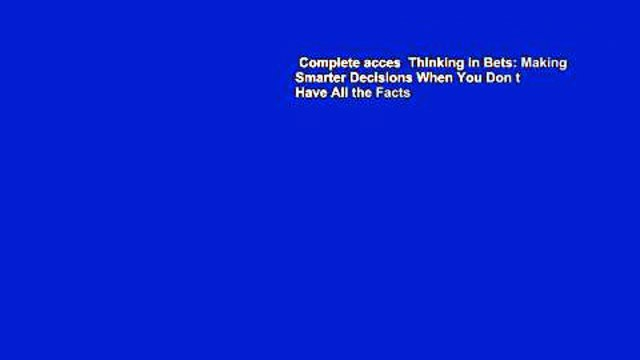Complete acces  Thinking in Bets: Making Smarter Decisions When You Don t Have All the Facts