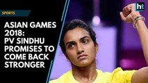 Asian Games 2018: PV Sindhu promises to come back stronger