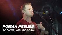 Роман Рябцев - Больше чем любовь