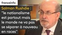 """Salman Rushdie : """"le nationalisme est partout mais le monde ne va pas se séparer à nouveau en races."""""""