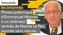 Phrase polémique d'Emmanuel Macron à un chômeur, rentrée de Marine Le Pen, journée sans voiture...