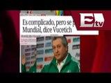 Complicado pero se puede ir al Mundial, dice Vucetich/ Excélsior Informa con Idaly Ferra