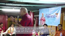 Prime Minister and FijiFirst Leader Voreqe Bainimarama stresses that he is not scaring people when he speaks about the events of 2000 but he is just stating fac