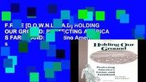 F.R.E.E [D.O.W.N.L.O.A.D] HOLDING OUR GROUND: PROTECTING AMERICA S FARMS AND: Protecting America s
