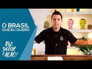 O Brasil que eu quero é mais iluminado! - Luz, Decor & Ação!