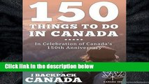 D.O.W.N.L.O.A.D [P.D.F] 150 Things To Do In Canada: Celebrate Canada s 150th Anniversary By