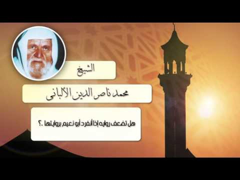 الشيخ الألبانى   هل تضعف رواية إذا أنفرد أبو نعيم بروايتها ؟