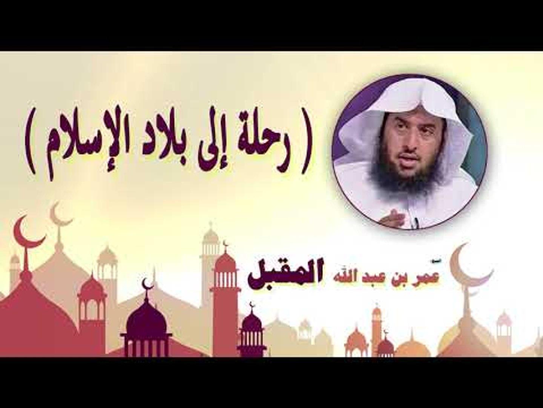 روائع الشيخ عمر بن عبد الله المقبل | رحلة الى بلاد الاسلام