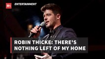 Robin Thicke Announces There Is Nothing Left Of His Home