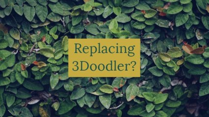 Replacing 3Doodler?