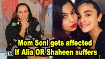 Mom Soni gets affected If Alia OR Shaheen suffers