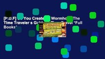 [P.D.F] So You Created a Wormhole: The Time Traveler s Guide to Time Travel *Full Books*