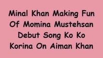 Minal Khan making fun of Momina Debut Song Ko Ko Korina
