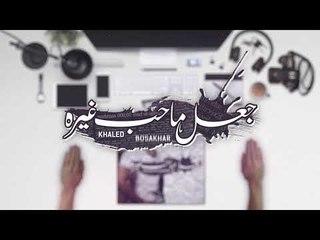 Khaled BoSakhar – Ja3al Ma Heb Ghera (Soon) |خالد بوصخر - جعل ماحب غيره (قريبا) |2018