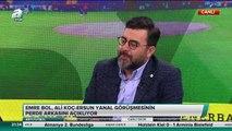 """Emre Bol: """"Ali Koç, Ersun Yanal'a çok ilginç iki soru sormuş"""""""