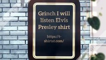 Grinch I will listen Elvis Presley here of there I will listen Elvis Presley shirt